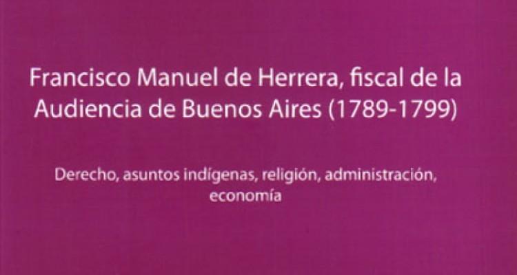 Francisco Manuel de Herrera, fiscal de la Audiencia de Buenos Aires (1789-1799). Derecho, asuntos indígenas, religión, administración, economía