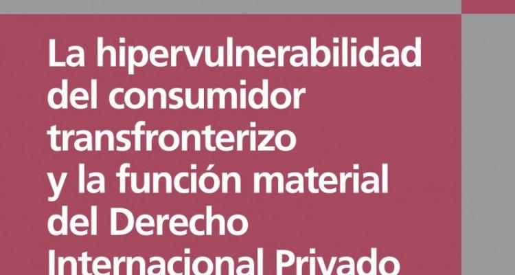 La hipervulnerabilidad del consumidor transfronterizo y la función material del Derecho Internacional Privado